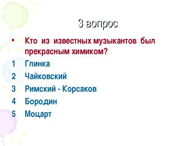 3 вопрос Кто из известных музыкантов был прекрасным химиком? Глинка Чайковски...