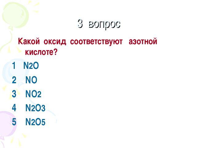 3 вопрос Какой оксид соответствуют азотной кислоте? 1 N2O 2 NO 3 NO2 4 N2O3 5...