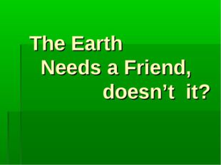 The Earth Needs a Friend, doesn't it?