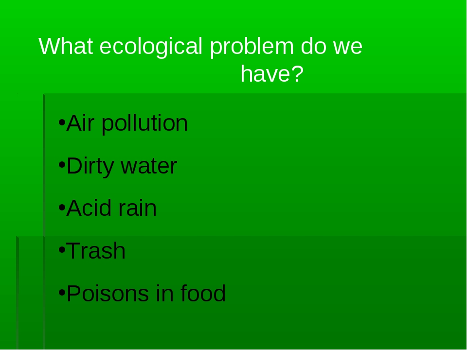 What ecological problem do we have? Air pollution Dirty water Acid rain Trash...