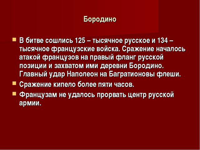 Бородино В битве сошлись 125 – тысячное русское и 134 – тысячное французские...