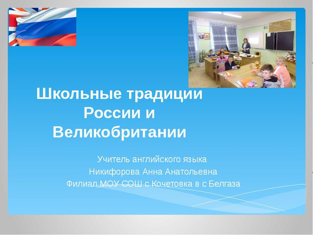 Школьные традиции России и Великобритании Учитель английского языка Никифоров...