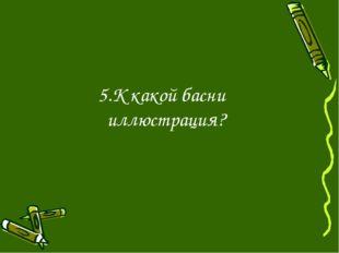 5.К какой басни иллюстрация?