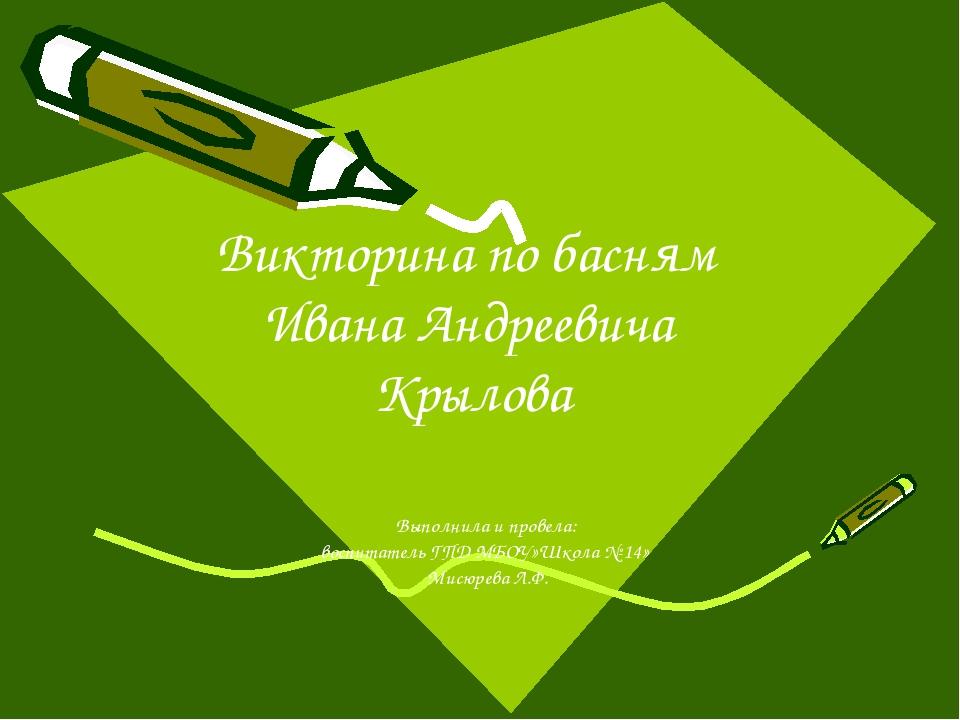Викторина по басням Ивана Андреевича Крылова Выполнила и провела: воспитатель...