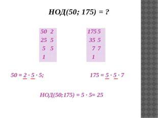 НОД(50; 175) = ? 50 = 2 ∙ 5 ∙ 5; 175 = 5 ∙ 5 ∙ 7 НОД(50;175) = 5 ∙ 5= 25 50
