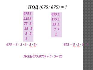 НОД (675; 875) = ? 675 = 3 ∙ 3 ∙ 3 · 5 · 5; 875 = 5 · 5 ∙ 5 ∙ 7 НОД(675;875)