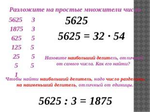 Разложите на простые множители число 5625 5625 = З2 ∙ 54 Назовите наибольший