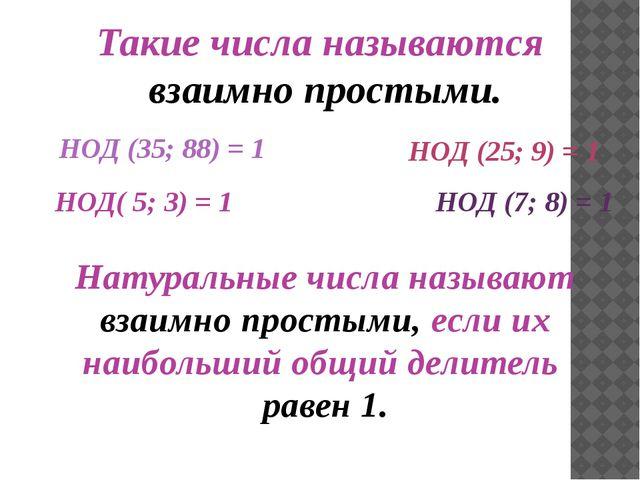 НОД (35; 88) = 1 НОД (25; 9) = 1 НОД( 5; 3) = 1 НОД (7; 8) = 1 Такие числа н...