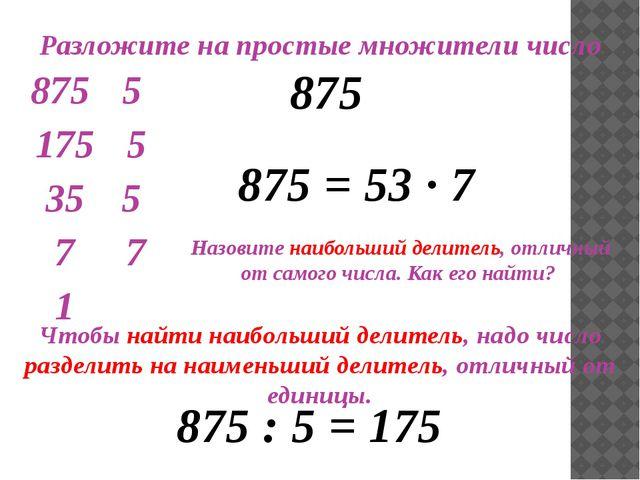 Разложите на простые множители число 875 Назовите наибольший делитель, отлич...
