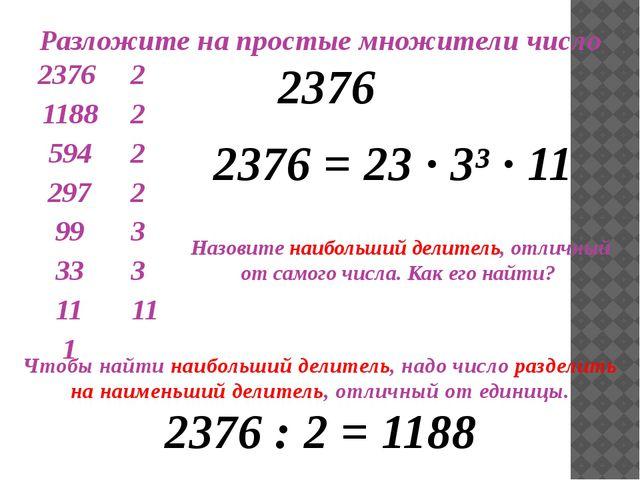 Разложите на простые множители число 2376 2376 = 23 ∙ 3³ · 11 Назовите наибо...
