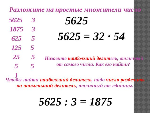 Разложите на простые множители число 5625 5625 = З2 ∙ 54 Назовите наибольший...