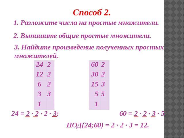 Способ 2. 1. Разложите числа на простые множители. 2. Выпишите общие простые...