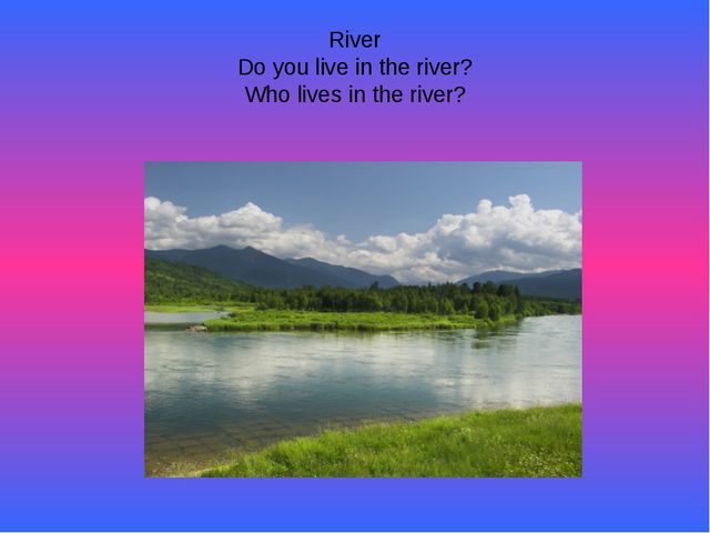 River Do you live in the river? Who lives in the river?