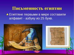 Письменность египтян Египтяне первыми в мире составили алфавит - азбуку из 25