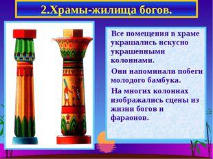 2.Храмы-жилища богов. Все помещения в храме украшались искусно украшенными ко