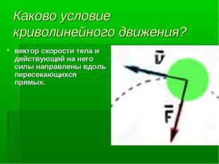 Каково условие криволинейного движения? вектор скорости тела и действующей на