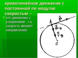 криволинейное движение с постоянной по модулю скоростью – это движение с уско
