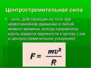 Центростремительная сила - сила, действующая на тело при криволинейном движен