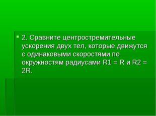 2. Сравните центростремительные ускорения двух тел, которые движутся с одинак