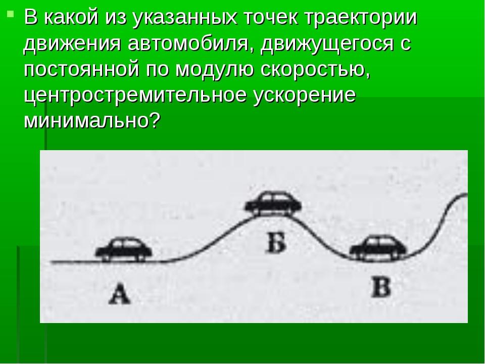 В какой из указанных точек траектории движения автомобиля, движущегося с пост...