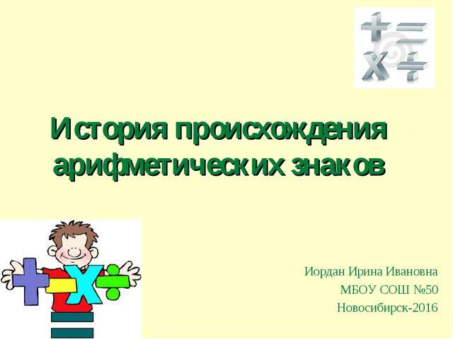 История происхождения арифметических знаков Иордан Ирина Ивановна МБОУ СОШ №5...