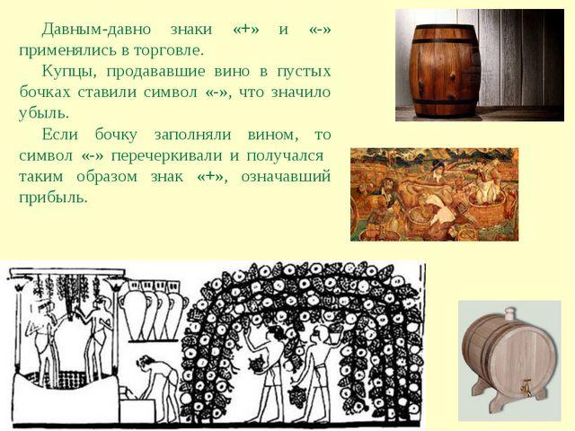 Давным-давно знаки «+» и «-» применялись в торговле. Купцы, продававшие вино...