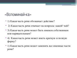 «Вспоминай-ка» 1) Какая часть речи обозначает действие? 2) Какая часть речи о