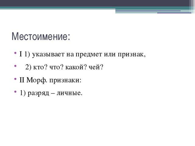 Местоимение: I 1) указывает на предмет или признак, 2) кто? что? какой? чей?...