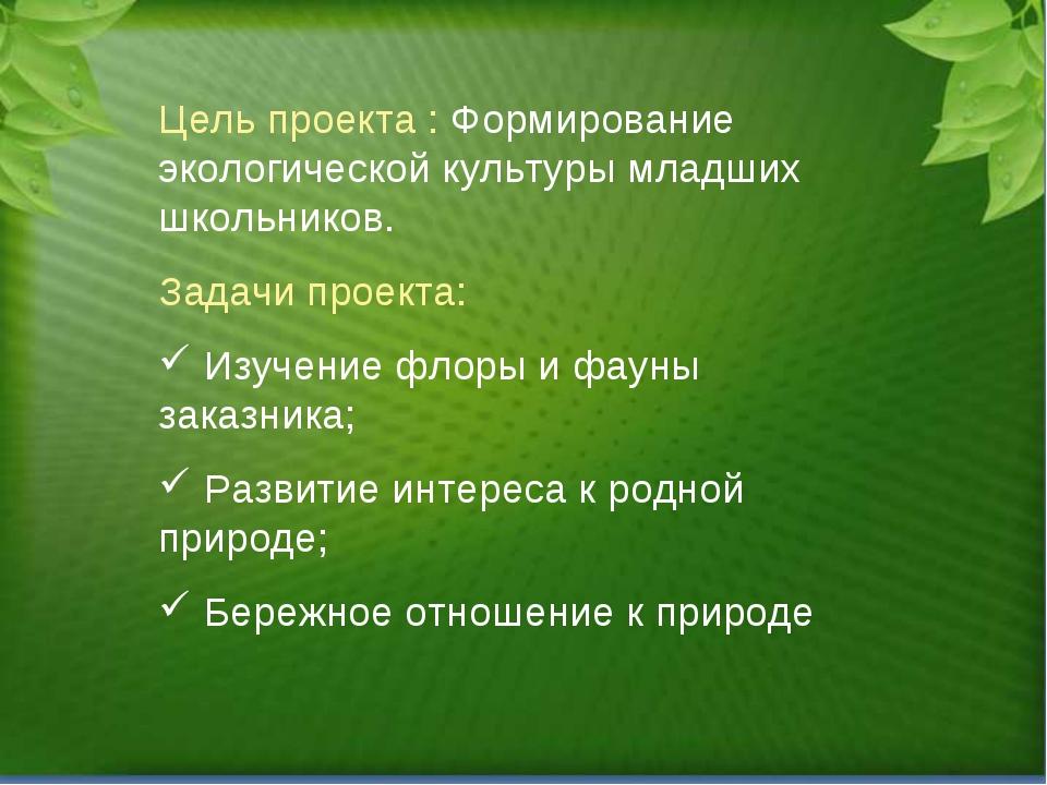 Цель проекта : Формирование экологической культуры младших школьников. Задачи...