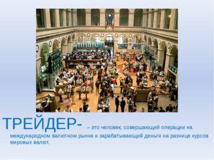 ТРЕЙДЕР- – это человек, совершающий операции на международном валютном рынке
