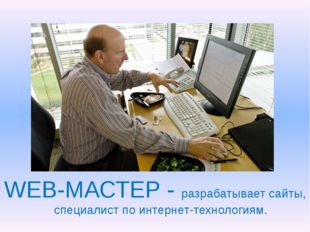 WEB-МАСТЕР - разрабатывает сайты, специалист по интернет-технологиям.