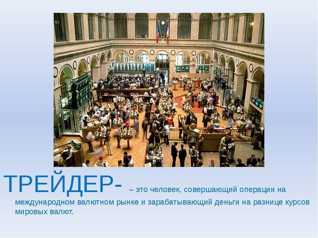ТРЕЙДЕР- – это человек, совершающий операции на международном валютном рынке...