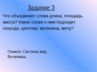 Задание 3 Что объединяет слова длина, площадь, масса? Какое слово к ним подхо