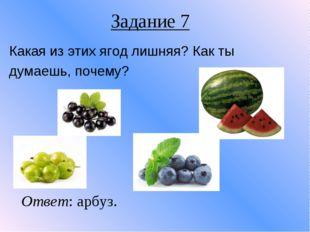 Задание 7 Какая из этих ягод лишняя? Как ты думаешь, почему? Ответ: арбуз.