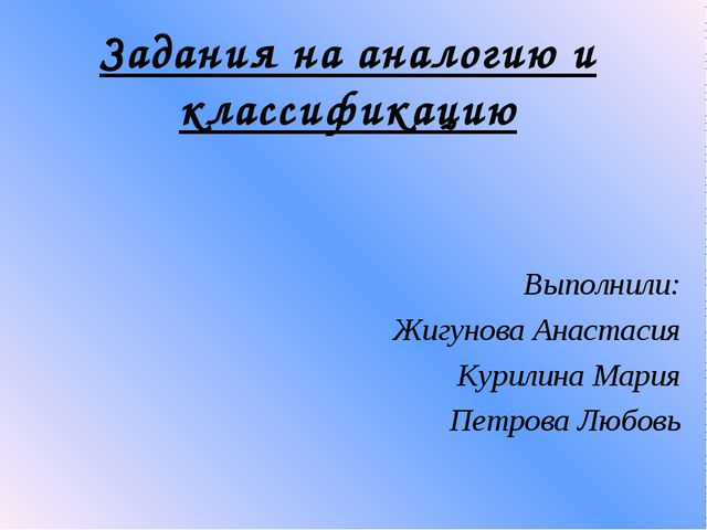 Задания на аналогию и классификацию Выполнили: Жигунова Анастасия Курилина Ма...