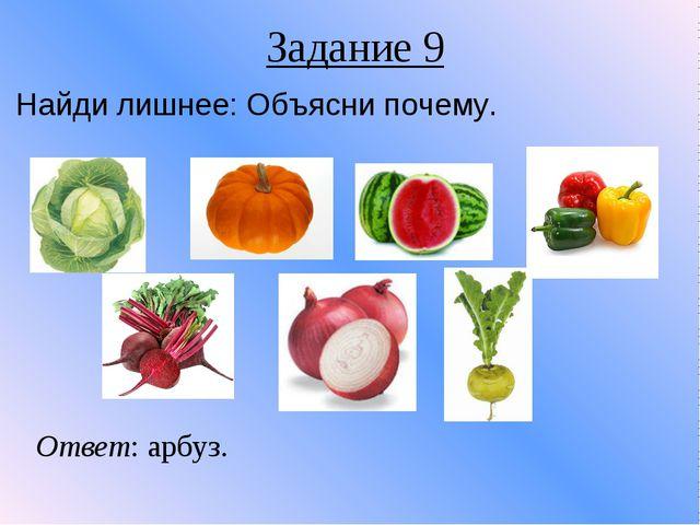 Задание 9 Найди лишнее: Объясни почему. Ответ: арбуз.