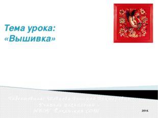 Тема урока: «Вышивка» Подготовила: Шевцова Татьяна Викторовна Учитель те