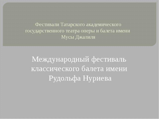 Фестивали Татарского академического государственного театра оперы и балета им...