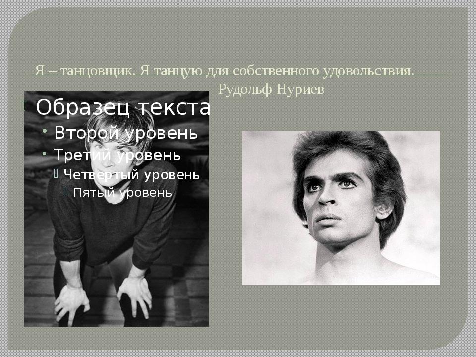 Я – танцовщик. Я танцую для собственного удовольствия. Рудольф Нуриев
