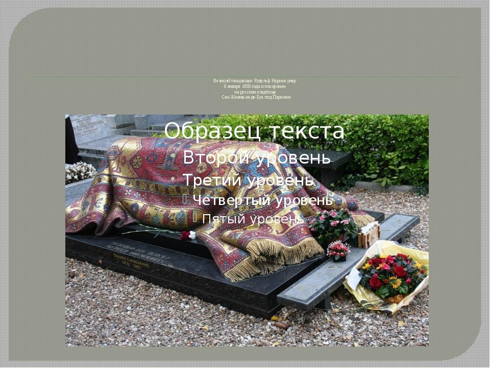 Великий танцовщик Рудольф Нуриев умер 6 января 1993 года и похоронен на русс...
