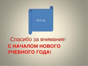 С НАЧАЛОМ НОВОГО УЧЕБНОГО ГОДА! Спасибо за внимание! 2013 год