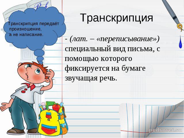 Транскрипция - (лат. – «переписывание») специальный вид письма, с помощью кот...