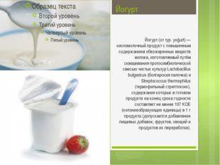 Йогурт Йогурт (от тур. yoğurt) — кисломолочный продукт с повышенным содержани