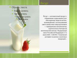 Йогурт Йогурт — кисломолочный продукт с повышенным содержанием сухих обезжире