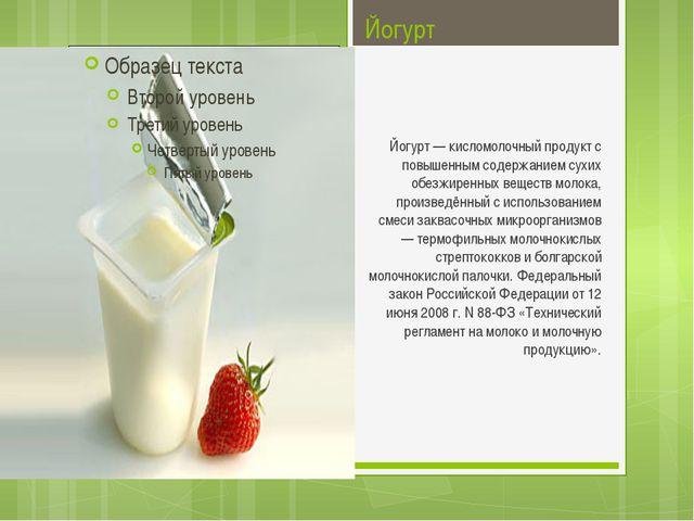 Йогурт Йогурт — кисломолочный продукт с повышенным содержанием сухих обезжире...