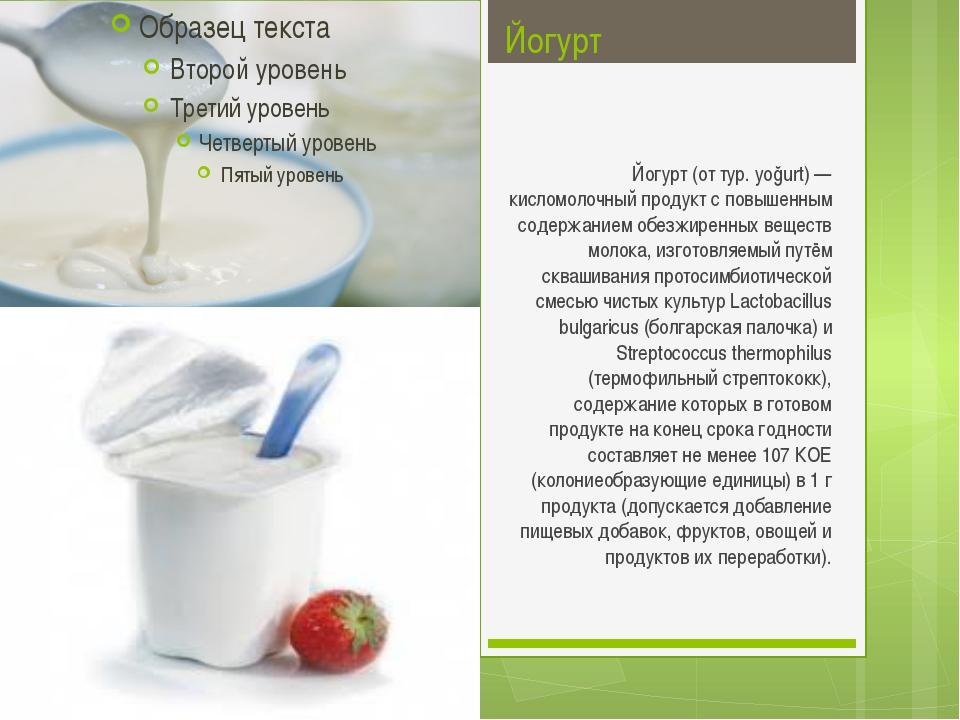 Йогурт Йогурт (от тур. yoğurt) — кисломолочный продукт с повышенным содержани...