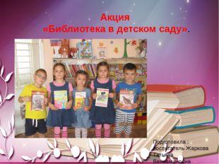 Акция «Библиотека в детском саду». Подготовила : воспитатель Жаркова Татьяна
