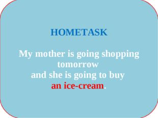 HOMETASK My mother is going shopping tomorrow and she is going to buy an ice-