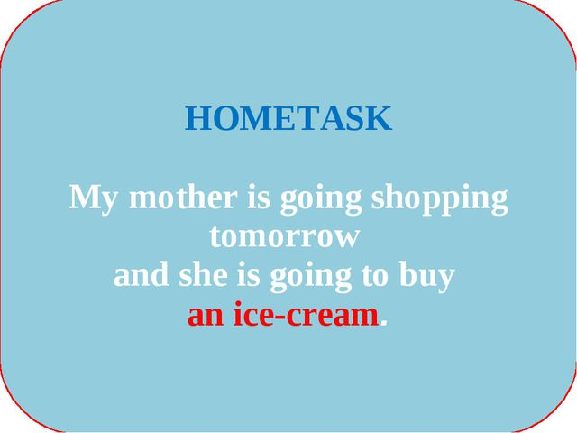 HOMETASK My mother is going shopping tomorrow and she is going to buy an ice-...