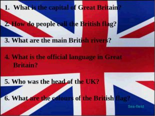 Sea-field What is the capital of Great Britain? 2.How do people call the Bri